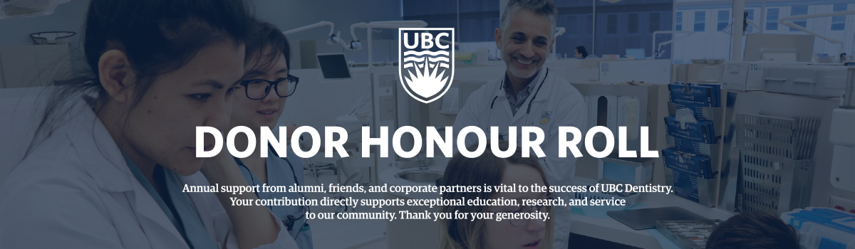 Donor Honour Roll - annual support from alumni, friends, and corporate partners is vital to the success of UBC Dentistry. Your contribution directly supports exceptional education, research and service to our community. Thank you for your generosity.